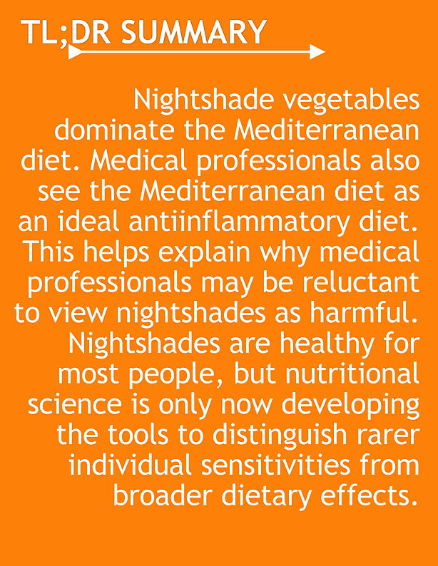 TL;DR Nightshade vegetables dominate the Mediterranean diet. Medical professionals also see the Mediterranean diet as an ideal antiinflammatory diet. This helps explain why medical professionals may be reluctant to view nightshades as harmful. Nightshades are healthy for most people, but nutritional science is only now developing the tools to distinguish rarer individual sensitivities from broader dietary effects.