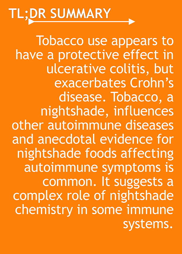 TL;DR Tobacco use appears to have a protective effect in ulcerative colitis, but exacerbates Crohn's disease. Tobacco, a nightshade, influences other autoimmune diseases and anecdotal evidence for nightshade foods affecting autoimmune symptoms is common. It suggests a complex role of nightshade chemistry in some immune systems.
