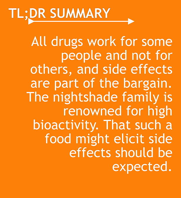 TL;DR All drugs work for some people and not for others, and side effects are part of the bargain. The nightshade family is renowned for high bioactivity. That such a food might elicit side effects should be expected.
